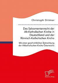 Das Sakramentenrecht der Alt-Katholischen Kirche in Deutschland und der Römisch-Katholischen Kirche. Mit einer geschichtlichen Betrachtung der Altkatholischen Kirche Österreichs