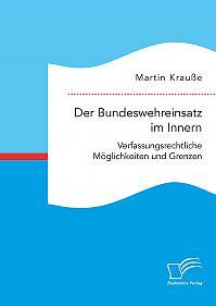 Der Bundeswehreinsatz im Innern: Verfassungsrechtliche Möglichkeiten und Grenzen