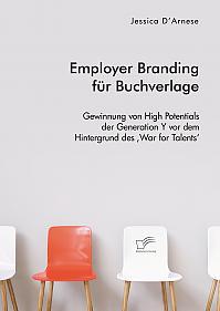 Employer Branding für Buchverlage. Gewinnung von High Potentials der Generation Y vor dem Hintergrund des 'War for Talents'