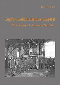 Kupfer, Kolonialismus, Kapital. Das Bergwerk Tsumeb, Namibia