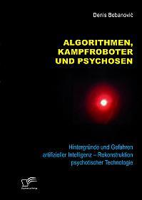 Algorithmen, Kampfroboter und Psychosen. Hintergründe und Gefahren artifizieller Intelligenz – Rekonstruktion psychotischer Technologie