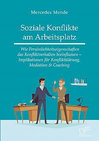 Soziale Konflikte am Arbeitsplatz. Wie Persönlichkeitseigenschaften das Konfliktverhalten beeinflussen – Implikationen für Konfliktklärung, Mediation & Coaching