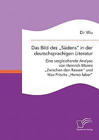 """Das Bild des """"Südens"""" in der deutschsprachigen Literatur: Eine vergleichende Analyse von Heinrich Manns """"Zwischen den Rassen"""" und Max Frischs """"Homo faber"""""""