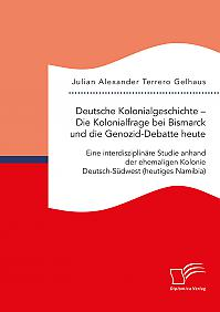 Deutsche Kolonialgeschichte – Die Kolonialfrage bei Bismarck und die Genozid-Debatte heute: Eine interdisziplinäre Studie anhand der ehemaligen Kolonie Deutsch-Südwest (heutiges Namibia)