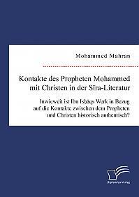 Kontakte des Propheten Mohammed mit Christen in der Sira-Literatur. Inwieweit ist Ibn Ishaqs Werk in Bezug auf die Kontakte zwischen dem Propheten und Christen historisch authentisch?