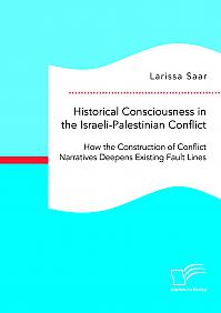 Historical Consciousness in the Israeli-Palestinian Conflict: How the Construction of Conflict Narratives Deepens Existing Fault Lines