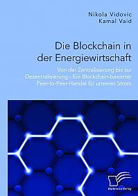 Die Blockchain in der Energiewirtschaft: Von der Zentralisierung bis zur Dezentralisierung - Ein Blockchain-basierter Peer-to-Peer-Handel für unseren Strom