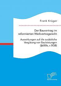 Der Bauvertrag im reformierten Werkvertragsrecht: Auswirkungen auf die zusätzliche Vergütung von Bauleistungen (§650b, c BGB)