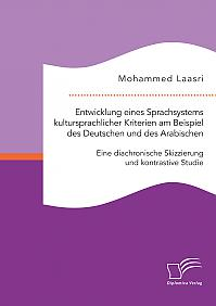 Entwicklung eines Sprachsystems kultursprachlicher Kriterien am Beispiel des Deutschen und des Arabischen: Eine diachronische Skizzierung und kontrastive Studie