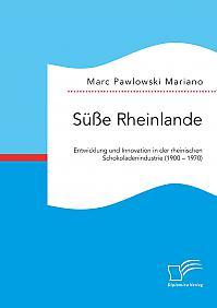 Süße Rheinlande. Entwicklung und Innovation in der rheinischen Schokoladenindustrie (1900 – 1970)