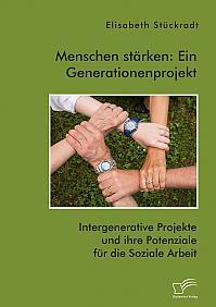 Menschen stärken: Ein Generationenprojekt. Intergenerative Projekte und ihre Potenziale für die Soziale Arbeit