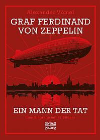 Graf Ferdinand von Zeppelin. Ein Mann der Tat